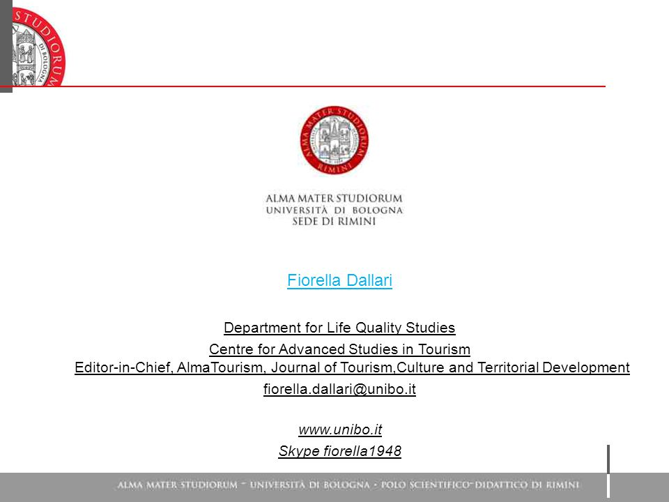 Fiorella Dallari Department for Life Quality Studies Centre for Advanced Studies in Tourism Editor-in-Chief, AlmaTourism, Journal of Tourism,Culture a