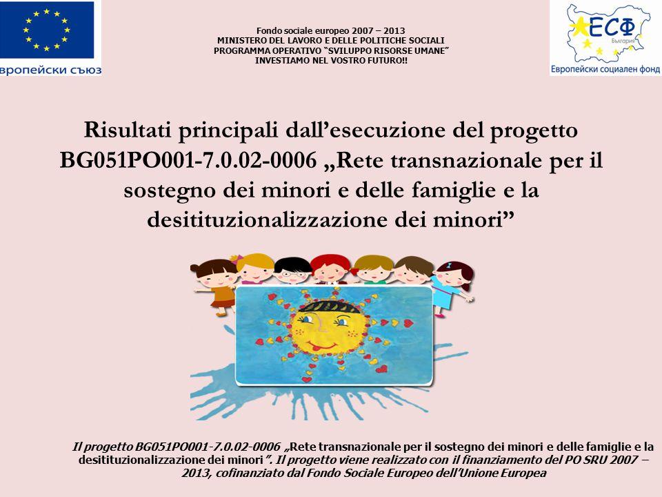 """Risultati principali dall'esecuzione del progetto BG051PO001-7.0.02-0006 """"Rete transnazionale per il sostegno dei minori e delle famiglie e la desitituzionalizzazione dei minori Fondo sociale europeo 2007 – 2013 MINISTERO DEL LAVORO E DELLE POLITICHE SOCIALI PROGRAMMA OPERATIVO SVILUPPO RISORSE UMANE INVESTIAMO NEL VOSTRO FUTURO!."""