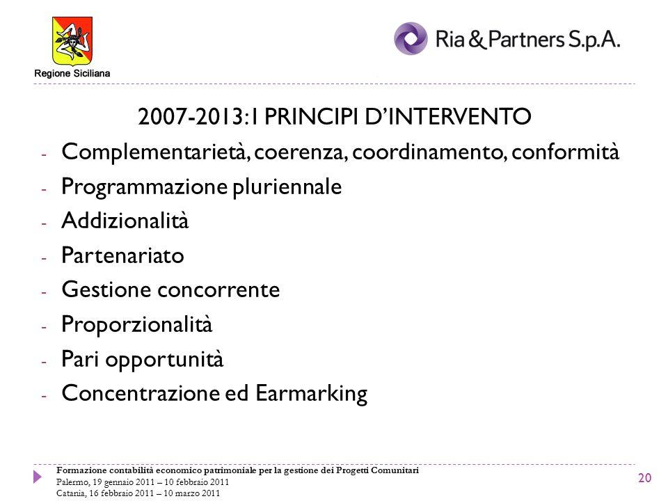 Formazione contabilità economico patrimoniale per la gestione dei Progetti Comunitari Palermo, 19 gennaio 2011 – 10 febbraio 2011 Catania, 16 febbraio 2011 – 10 marzo 2011 2007-2013: I PRINCIPI D'INTERVENTO - Complementarietà, coerenza, coordinamento, conformità - Programmazione pluriennale - Addizionalità - Partenariato - Gestione concorrente - Proporzionalità - Pari opportunità - Concentrazione ed Earmarking 20