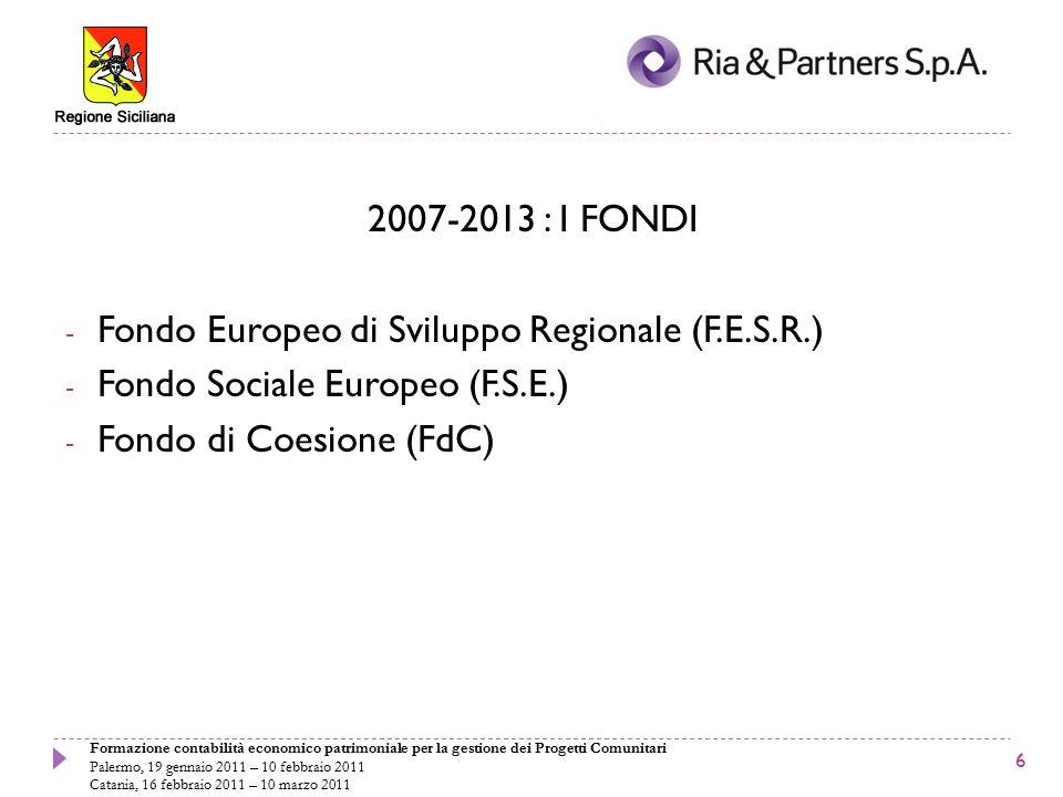 Formazione contabilità economico patrimoniale per la gestione dei Progetti Comunitari Palermo, 19 gennaio 2011 – 10 febbraio 2011 Catania, 16 febbraio 2011 – 10 marzo 2011 2007-2013 : I FONDI - Fondo Europeo di Sviluppo Regionale (F.E.S.R.) - Fondo Sociale Europeo (F.S.E.) - Fondo di Coesione (FdC) 6