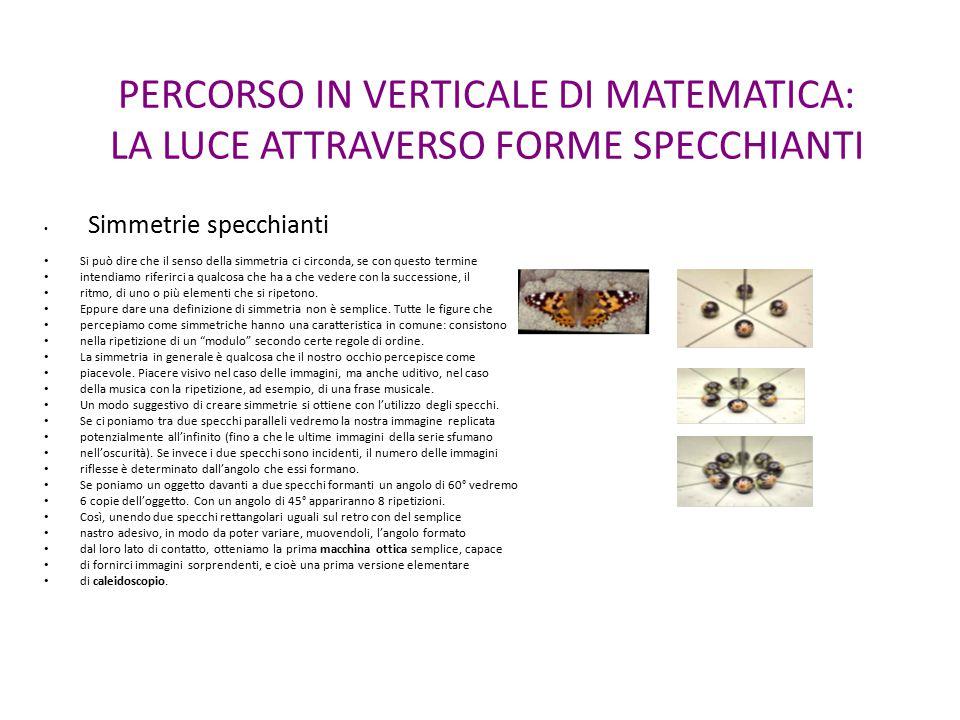 PERCORSO IN VERTICALE DI MATEMATICA: LA LUCE ATTRAVERSO FORME SPECCHIANTI Simmetrie specchianti Si può dire che il senso della simmetria ci circonda,
