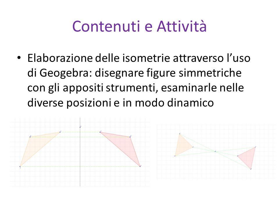 Contenuti e Attività Elaborazione delle isometrie attraverso l'uso di Geogebra: disegnare figure simmetriche con gli appositi strumenti, esaminarle ne