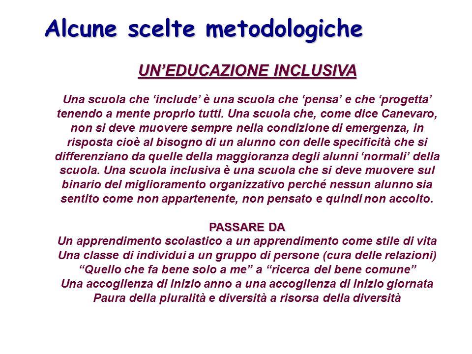 Alcune scelte metodologiche UN'EDUCAZIONE INCLUSIVA Una scuola che 'include' è una scuola che 'pensa' e che 'progetta' tenendo a mente proprio tutti.
