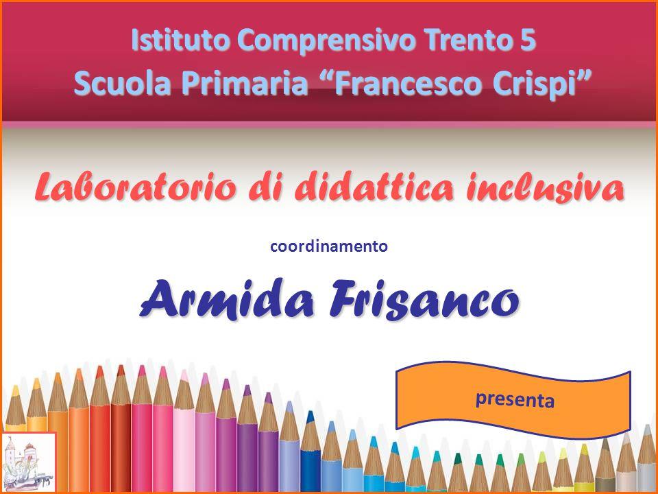 """Laboratorio di didattica inclusiva Istituto Comprensivo Trento 5 Scuola Primaria """"Francesco Crispi"""" coordinamento Armida Frisanco presenta"""