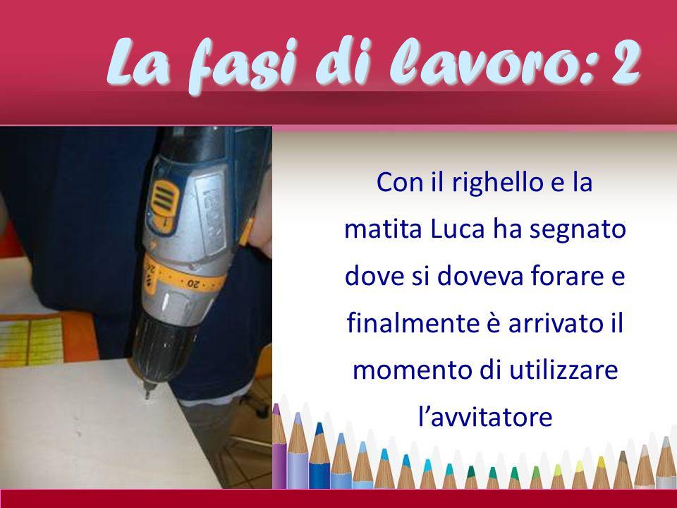 La fasi di lavoro: 2 Con il righello e la matita Luca ha segnato dove si doveva forare e finalmente è arrivato il momento di utilizzare l'avvitatore