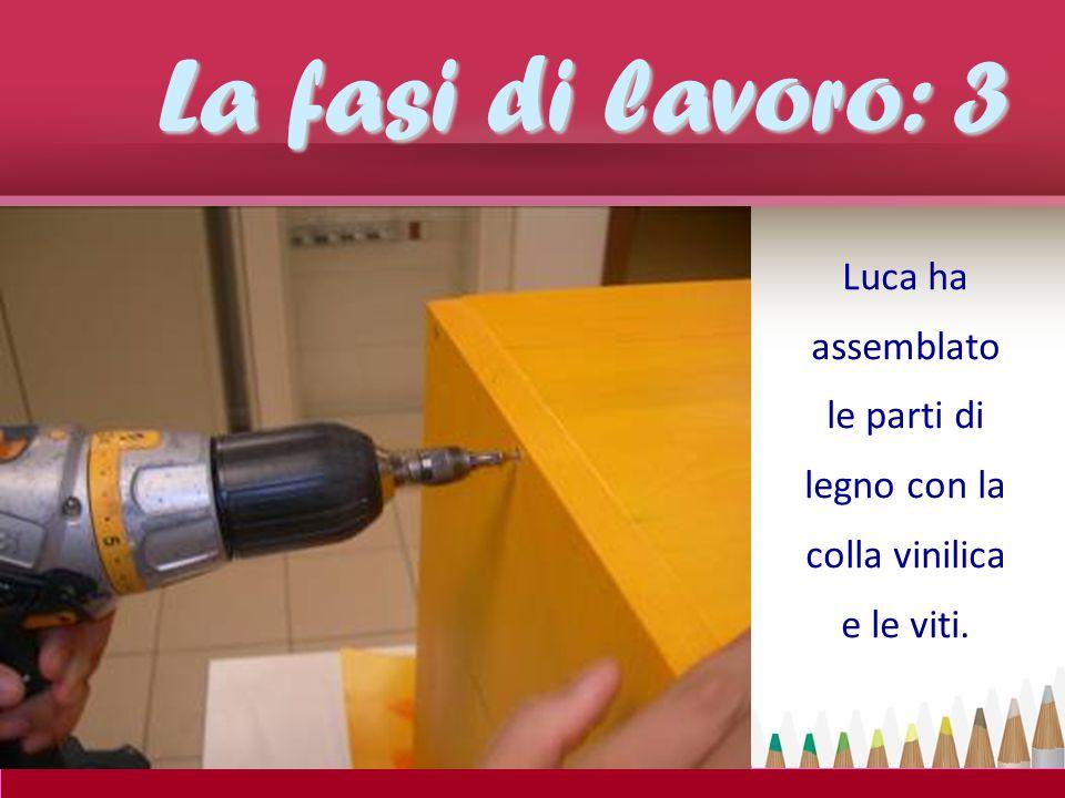 La fasi di lavoro: 3 Luca ha assemblato le parti di legno con la colla vinilica e le viti.