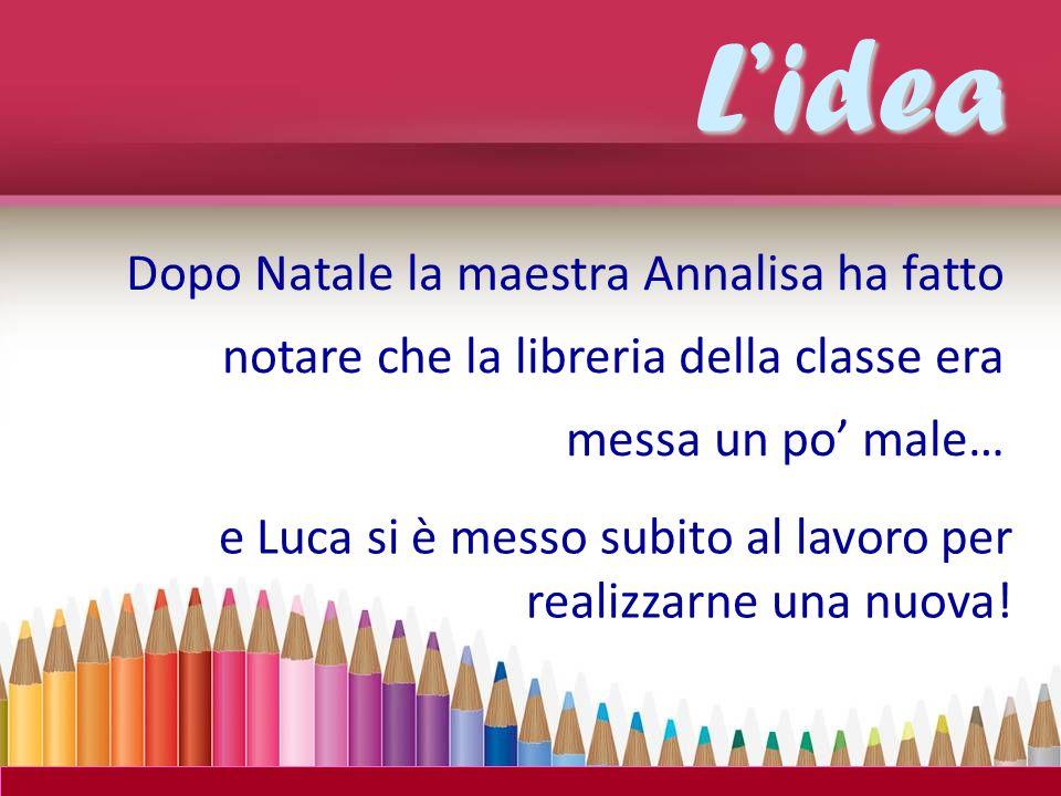 L'idea Dopo Natale la maestra Annalisa ha fatto notare che la libreria della classe era messa un po' male… e Luca si è messo subito al lavoro per realizzarne una nuova!
