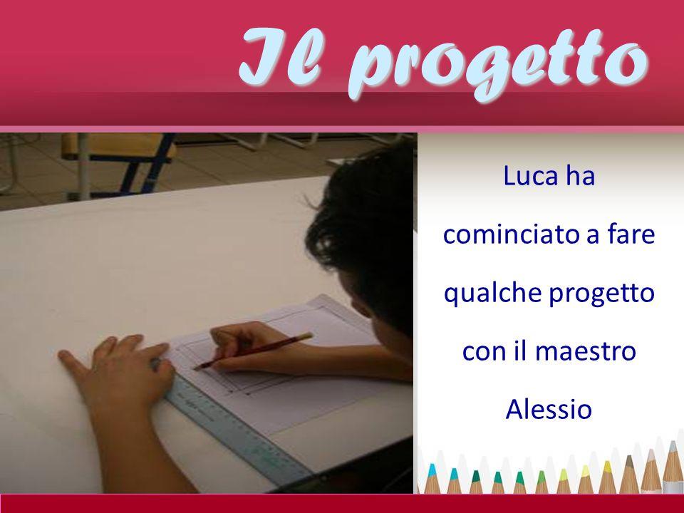 Luca ha cominciato a fare qualche progetto con il maestro Alessio Il progetto