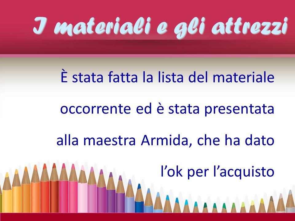 È stata fatta la lista del materiale occorrente ed è stata presentata alla maestra Armida, che ha dato l'ok per l'acquisto I materiali e gli attrezzi