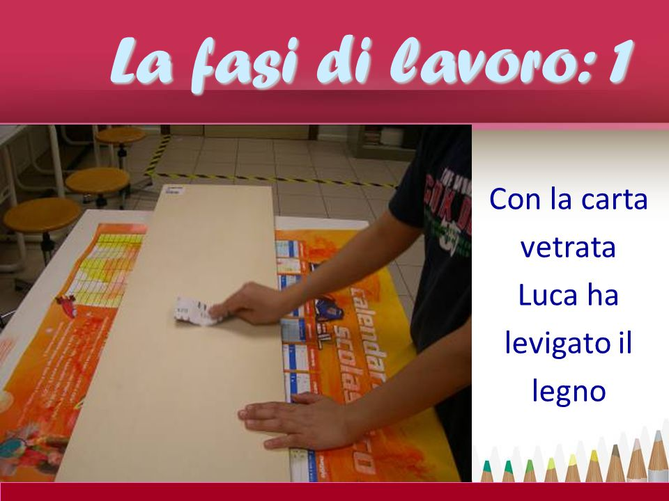 La fasi di lavoro: 1 Con la carta vetrata Luca ha levigato il legno