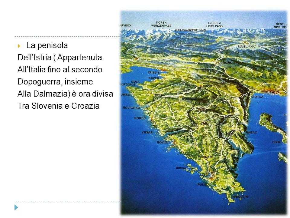  La penisola Dell'Istria ( Appartenuta All'Italia fino al secondo Dopoguerra, insieme Alla Dalmazia) è ora divisa Tra Slovenia e Croazia