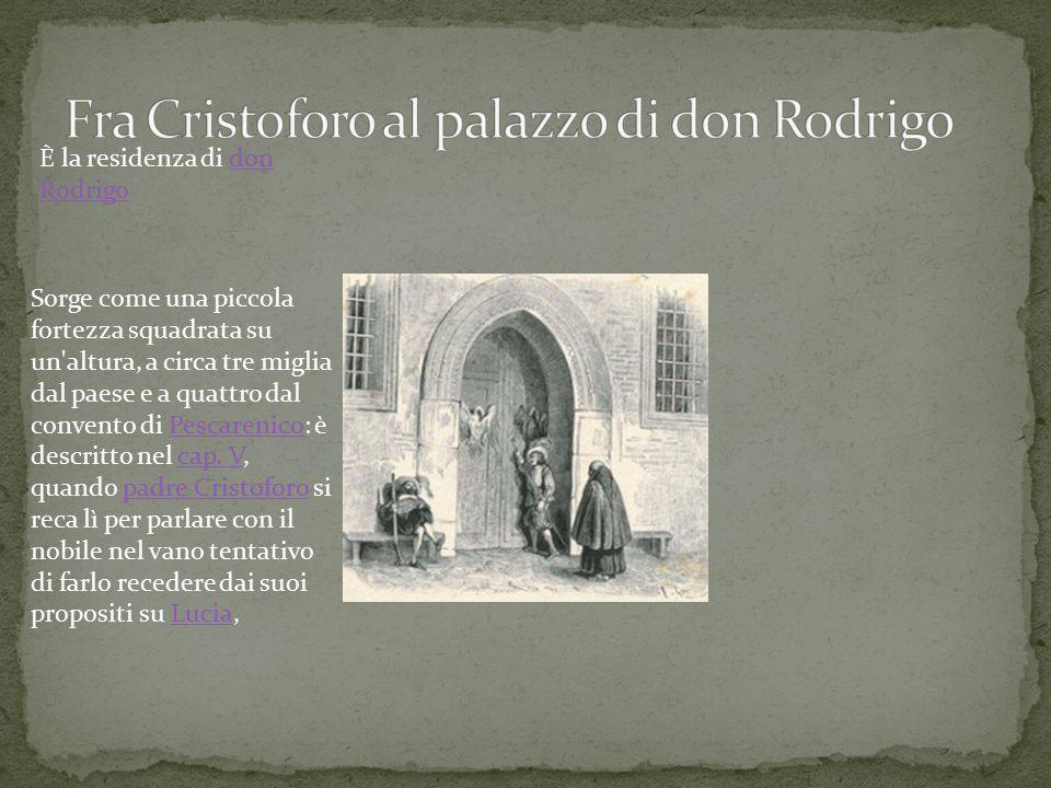 È la residenza di don Rodrigodon Rodrigo Sorge come una piccola fortezza squadrata su un altura, a circa tre miglia dal paese e a quattro dal convento di Pescarenico: è descritto nel cap.