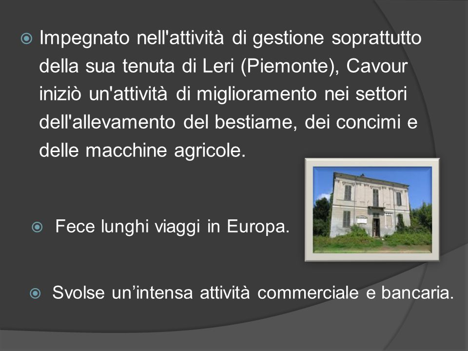  Impegnato nell attività di gestione soprattutto della sua tenuta di Leri (Piemonte), Cavour iniziò un attività di miglioramento nei settori dell allevamento del bestiame, dei concimi e delle macchine agricole.