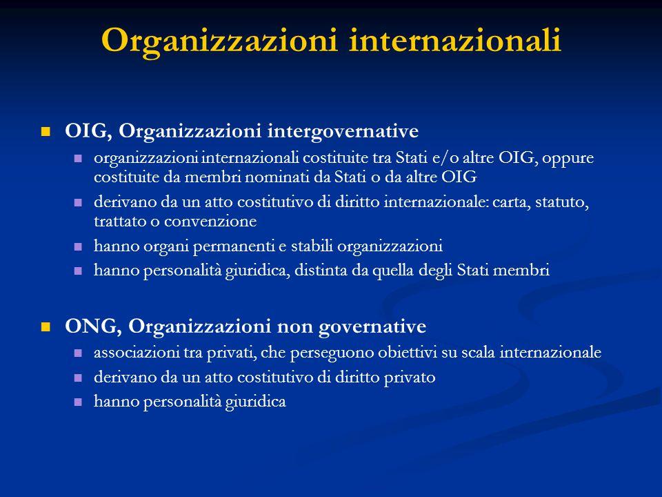 Organizzazioni internazionali OIG, Organizzazioni intergovernative organizzazioni internazionali costituite tra Stati e/o altre OIG, oppure costituite da membri nominati da Stati o da altre OIG derivano da un atto costitutivo di diritto internazionale: carta, statuto, trattato o convenzione hanno organi permanenti e stabili organizzazioni hanno personalità giuridica, distinta da quella degli Stati membri ONG, Organizzazioni non governative associazioni tra privati, che perseguono obiettivi su scala internazionale derivano da un atto costitutivo di diritto privato hanno personalità giuridica