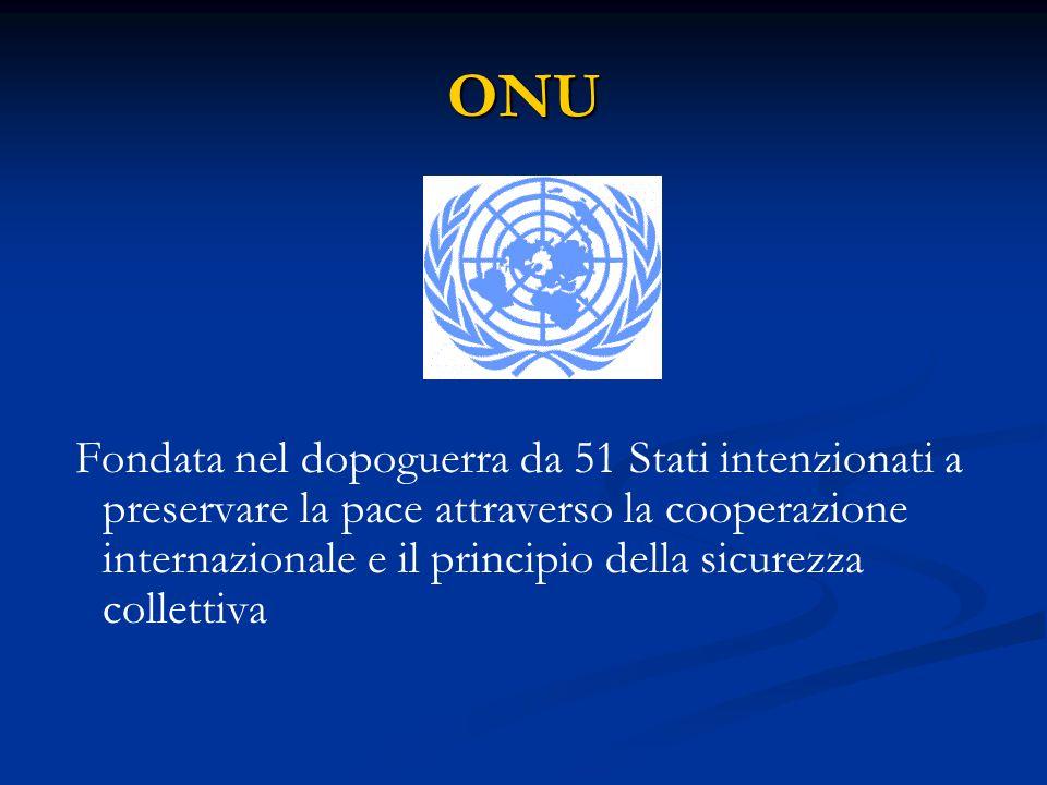 ONU Fondata nel dopoguerra da 51 Stati intenzionati a preservare la pace attraverso la cooperazione internazionale e il principio della sicurezza coll