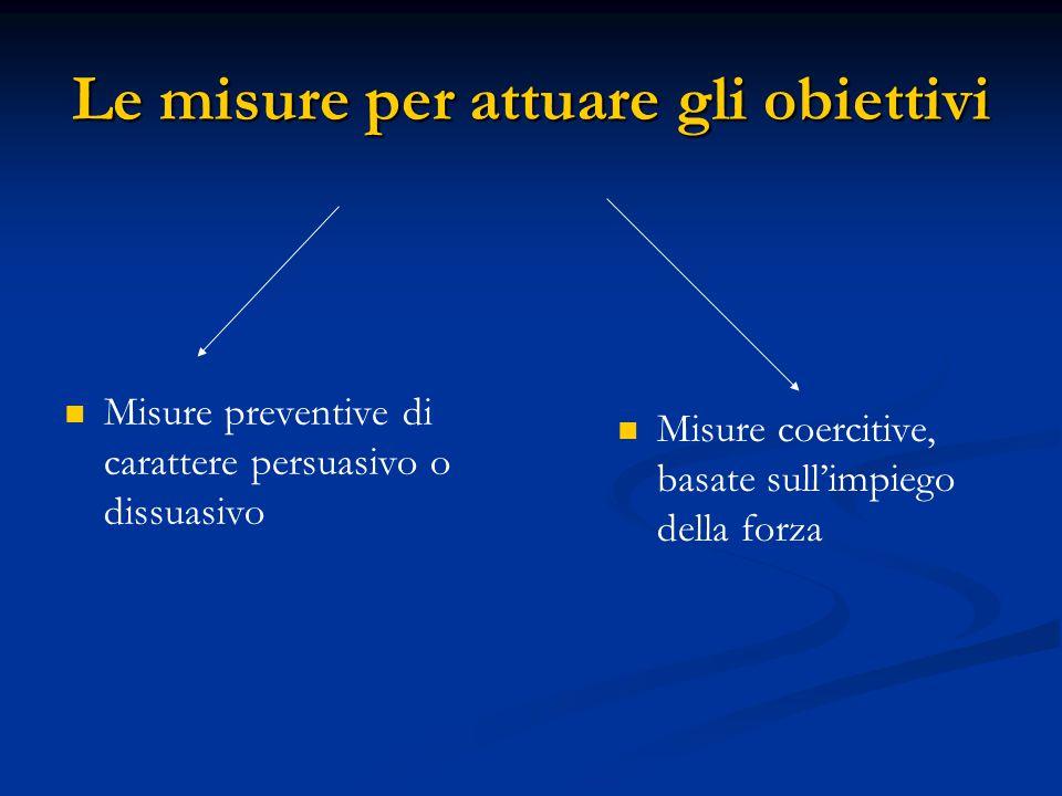 Le misure per attuare gli obiettivi Misure preventive di carattere persuasivo o dissuasivo Misure coercitive, basate sull'impiego della forza