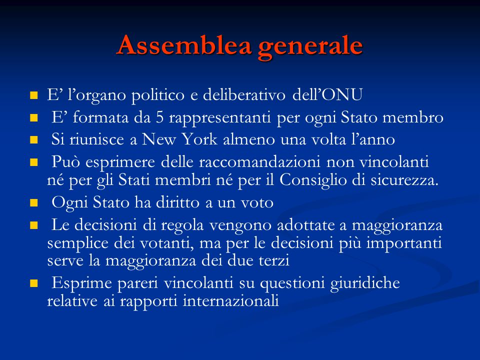 Assemblea generale E' l'organo politico e deliberativo dell'ONU E' formata da 5 rappresentanti per ogni Stato membro Si riunisce a New York almeno una