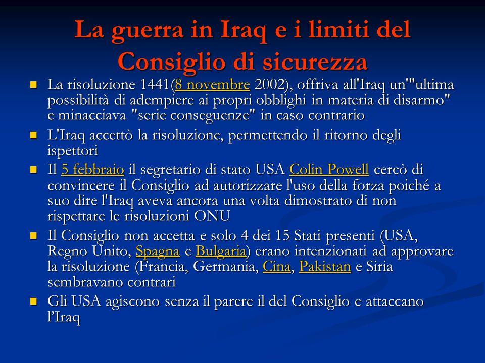 La guerra in Iraq e i limiti del Consiglio di sicurezza La risoluzione 1441(8 novembre 2002), offriva all Iraq un ultima possibilità di adempiere ai propri obblighi in materia di disarmo e minacciava serie conseguenze in caso contrario La risoluzione 1441(8 novembre 2002), offriva all Iraq un ultima possibilità di adempiere ai propri obblighi in materia di disarmo e minacciava serie conseguenze in caso contrario8 novembre8 novembre L Iraq accettò la risoluzione, permettendo il ritorno degli ispettori L Iraq accettò la risoluzione, permettendo il ritorno degli ispettori Il 5 febbraio il segretario di stato USA Colin Powell cercò di convincere il Consiglio ad autorizzare l uso della forza poiché a suo dire l Iraq aveva ancora una volta dimostrato di non rispettare le risoluzioni ONU Il 5 febbraio il segretario di stato USA Colin Powell cercò di convincere il Consiglio ad autorizzare l uso della forza poiché a suo dire l Iraq aveva ancora una volta dimostrato di non rispettare le risoluzioni ONU5 febbraioColin Powell5 febbraioColin Powell Il Consiglio non accetta e solo 4 dei 15 Stati presenti (USA, Regno Unito, Spagna e Bulgaria) erano intenzionati ad approvare la risoluzione (Francia, Germania, Cina, Pakistan e Siria sembravano contrari Il Consiglio non accetta e solo 4 dei 15 Stati presenti (USA, Regno Unito, Spagna e Bulgaria) erano intenzionati ad approvare la risoluzione (Francia, Germania, Cina, Pakistan e Siria sembravano contrariSpagnaBulgariaCinaPakistanSpagnaBulgariaCinaPakistan Gli USA agiscono senza il parere il del Consiglio e attaccano l'Iraq Gli USA agiscono senza il parere il del Consiglio e attaccano l'Iraq