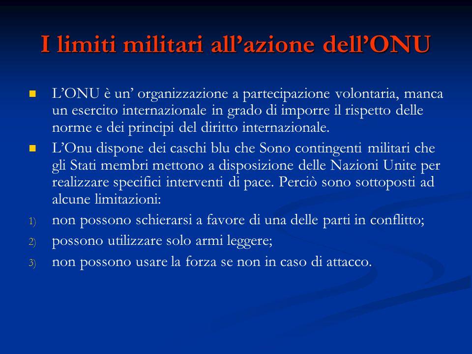 I limiti militari all'azione dell'ONU L'ONU è un' organizzazione a partecipazione volontaria, manca un esercito internazionale in grado di imporre il rispetto delle norme e dei principi del diritto internazionale.