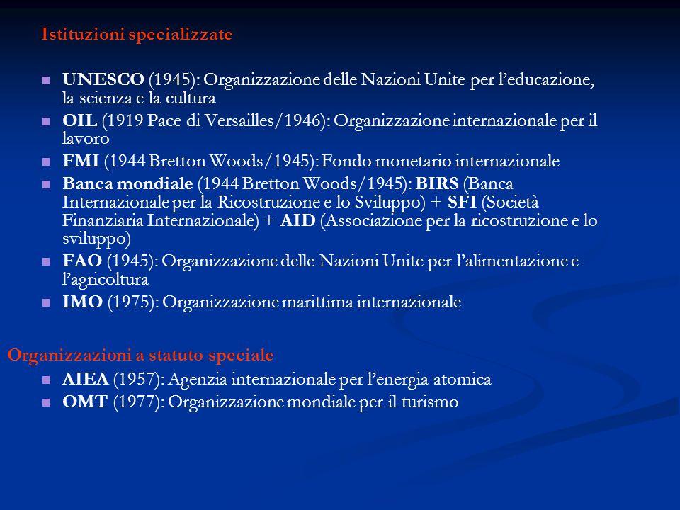 Istituzioni specializzate UNESCO (1945): Organizzazione delle Nazioni Unite per l'educazione, la scienza e la cultura OIL (1919 Pace di Versailles/1946): Organizzazione internazionale per il lavoro FMI (1944 Bretton Woods/1945): Fondo monetario internazionale Banca mondiale (1944 Bretton Woods/1945): BIRS (Banca Internazionale per la Ricostruzione e lo Sviluppo) + SFI (Società Finanziaria Internazionale) + AID (Associazione per la ricostruzione e lo sviluppo) FAO (1945): Organizzazione delle Nazioni Unite per l'alimentazione e l'agricoltura IMO (1975): Organizzazione marittima internazionale Organizzazioni a statuto speciale AIEA (1957): Agenzia internazionale per l'energia atomica OMT (1977): Organizzazione mondiale per il turismo