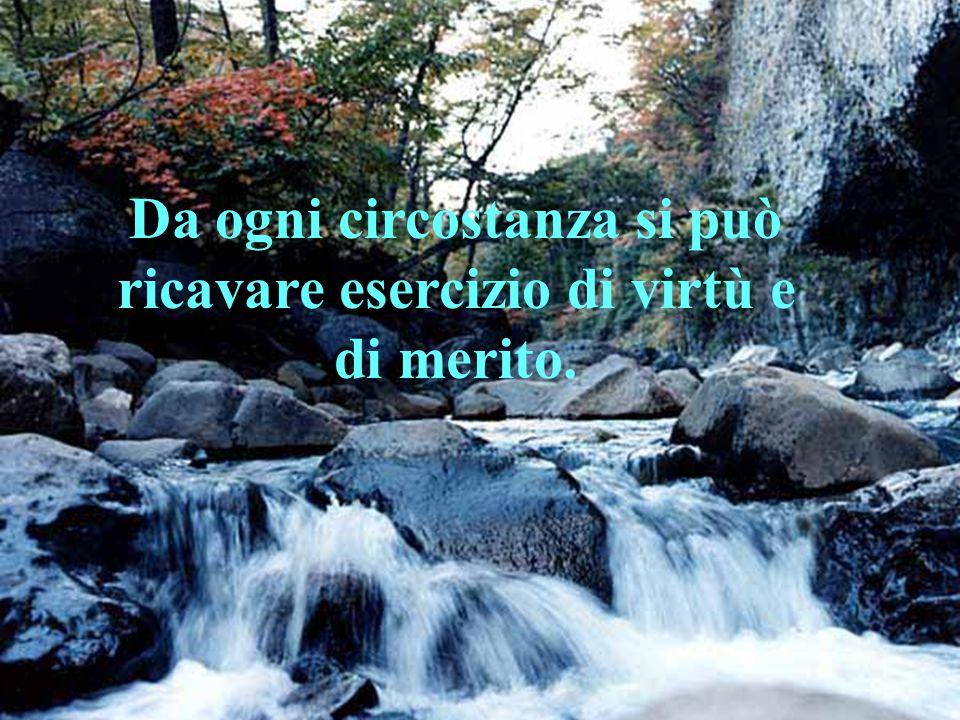 Da ogni circostanza si può ricavare esercizio di virtù e di merito.
