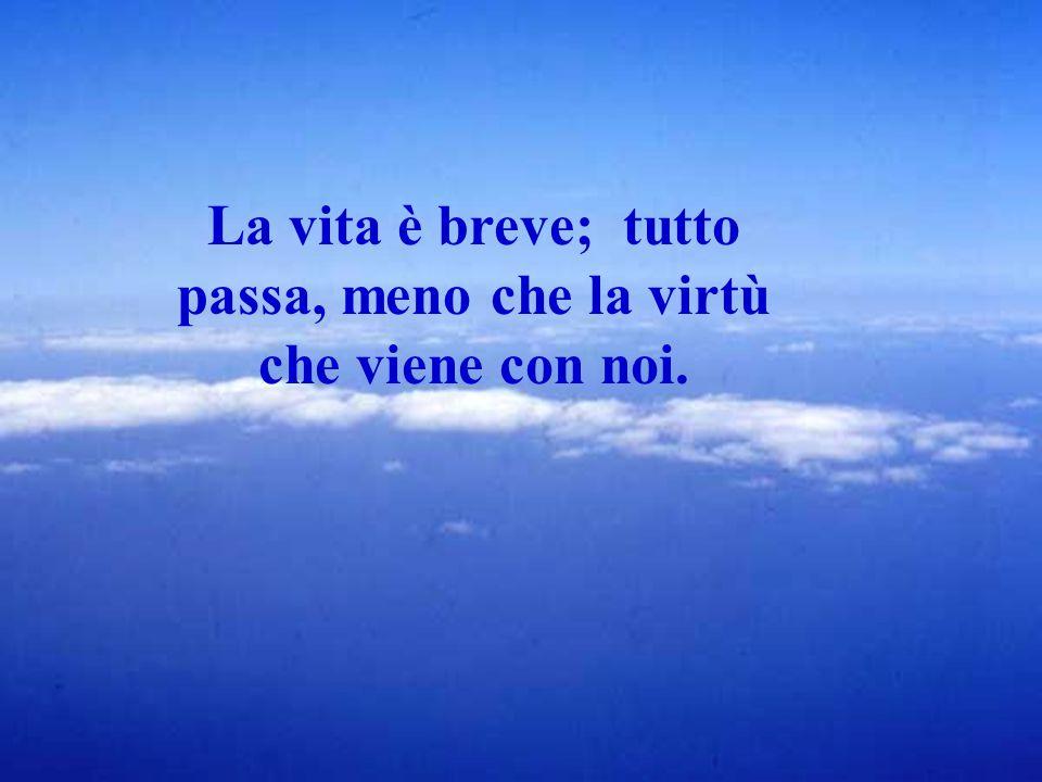La vita è breve; tutto passa, meno che la virtù che viene con noi.