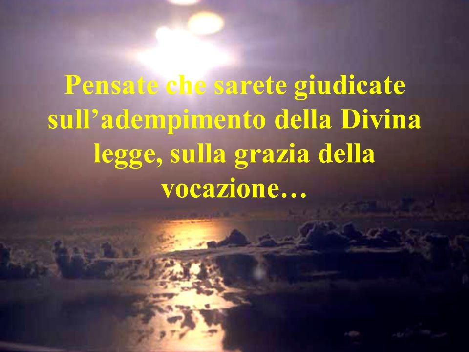 Pensate che sarete giudicate sull'adempimento della Divina legge, sulla grazia della vocazione…