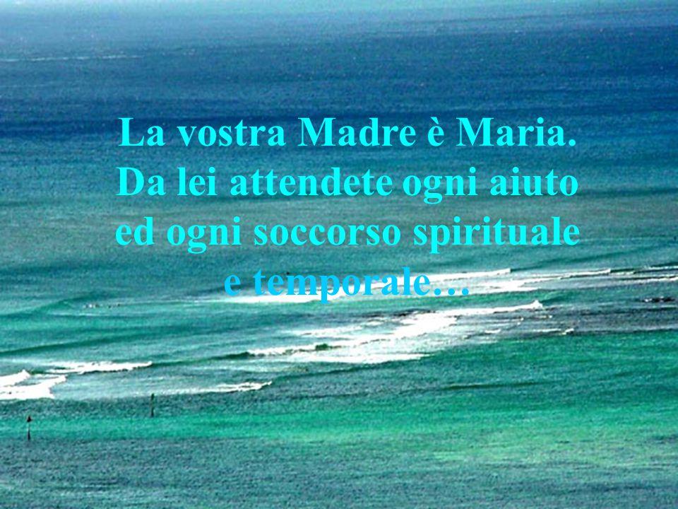 La vostra Madre è Maria. Da lei attendete ogni aiuto ed ogni soccorso spirituale e temporale…