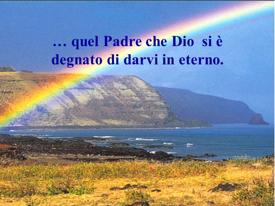 … quel Padre che Dio si è degnato di darvi in eterno.