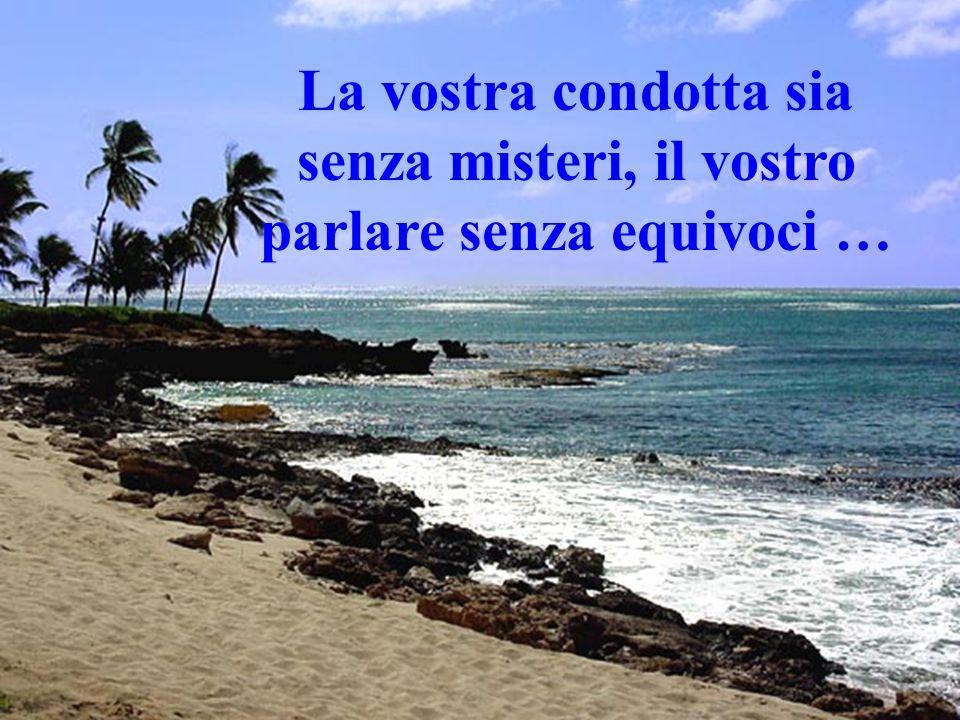 La vostra condotta sia senza misteri, il vostro parlare senza equivoci …