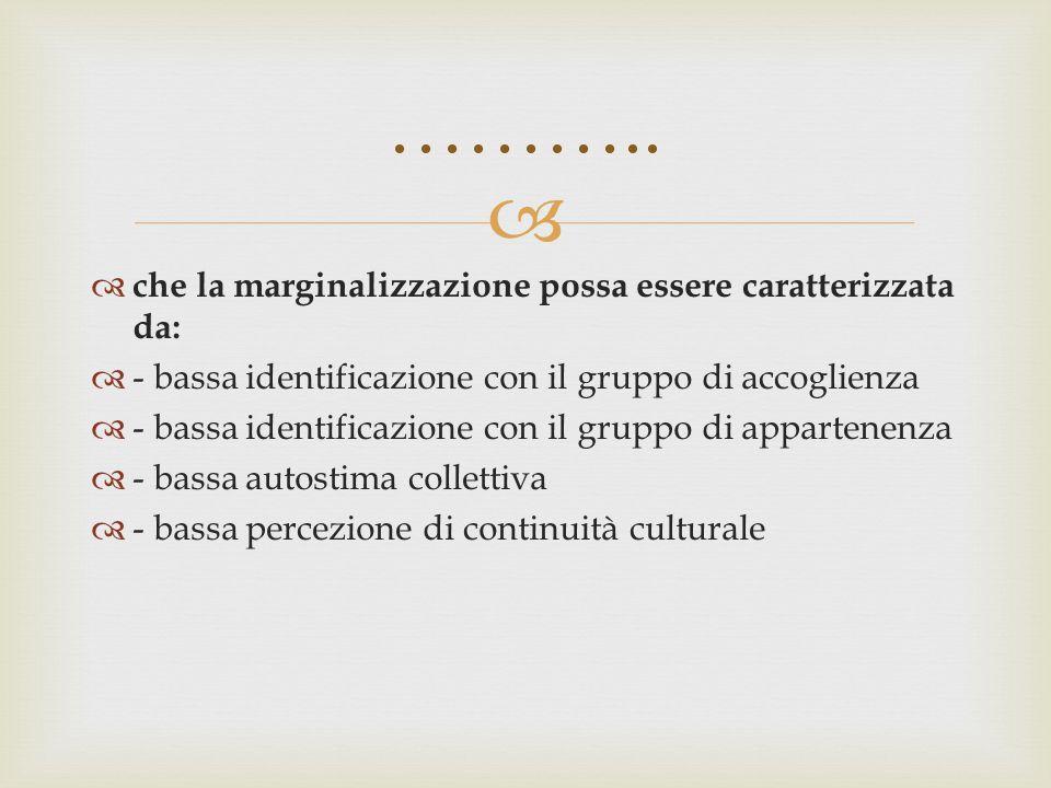   che la marginalizzazione possa essere caratterizzata da:  - bassa identificazione con il gruppo di accoglienza  - bassa identificazione con il g