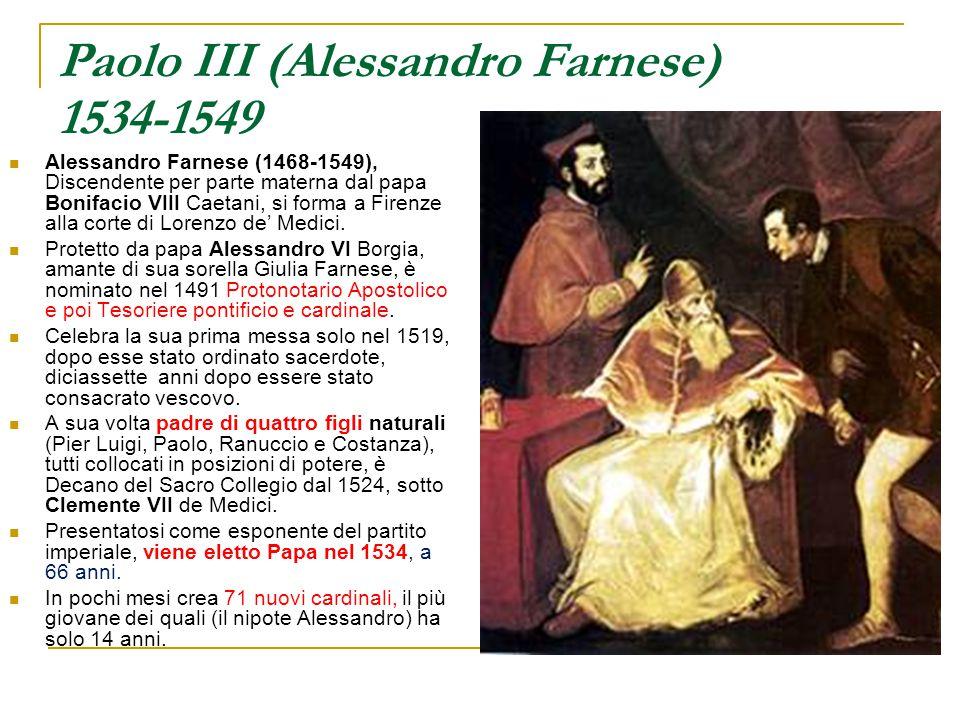 Paolo III (Alessandro Farnese) 1534-1549 Alessandro Farnese (1468-1549), Discendente per parte materna dal papa Bonifacio VIII Caetani, si forma a Fir