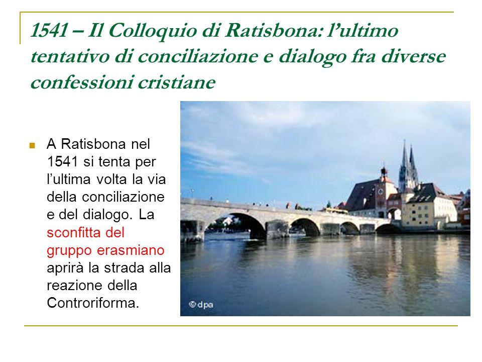 1541 – Il Colloquio di Ratisbona: l'ultimo tentativo di conciliazione e dialogo fra diverse confessioni cristiane A Ratisbona nel 1541 si tenta per l'