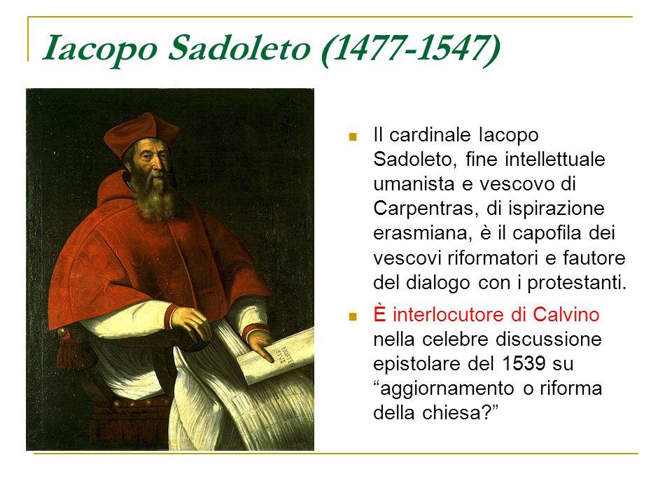 Iacopo Sadoleto (1477-1547) Il cardinale Iacopo Sadoleto, fine intellettuale umanista e vescovo di Carpentras, di ispirazione erasmiana, è il capofila