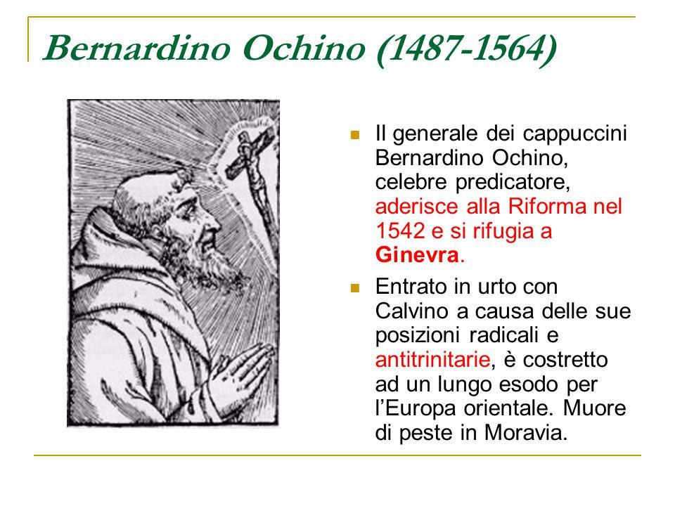 Bernardino Ochino (1487-1564) Il generale dei cappuccini Bernardino Ochino, celebre predicatore, aderisce alla Riforma nel 1542 e si rifugia a Ginevra