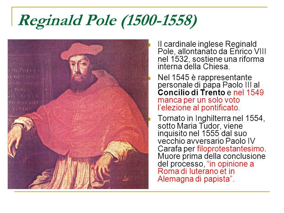 Reginald Pole (1500-1558) Il cardinale inglese Reginald Pole, allontanato da Enrico VIII nel 1532, sostiene una riforma interna della Chiesa. Nel 1545
