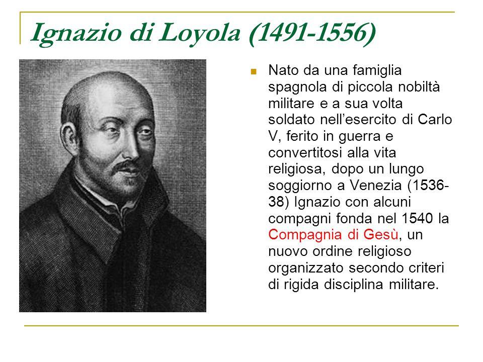 Ignazio di Loyola (1491-1556) Nato da una famiglia spagnola di piccola nobiltà militare e a sua volta soldato nell'esercito di Carlo V, ferito in guer