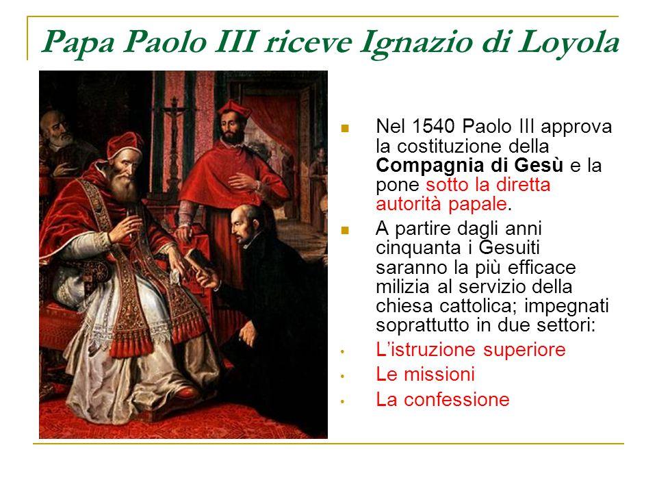 Papa Paolo III riceve Ignazio di Loyola Nel 1540 Paolo III approva la costituzione della Compagnia di Gesù e la pone sotto la diretta autorità papale.