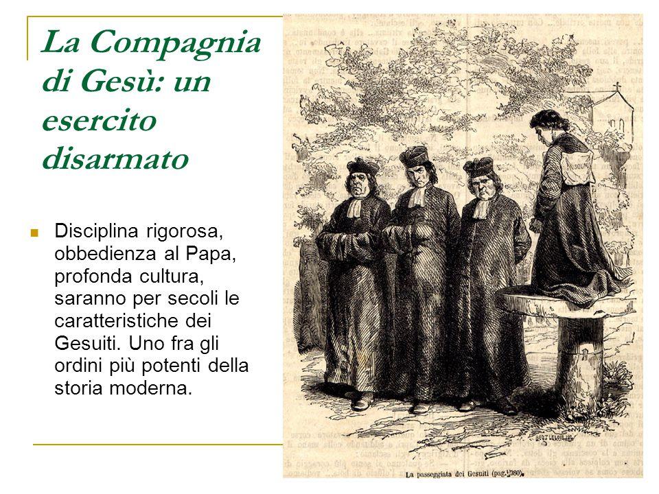 La Compagnia di Gesù: un esercito disarmato Disciplina rigorosa, obbedienza al Papa, profonda cultura, saranno per secoli le caratteristiche dei Gesui