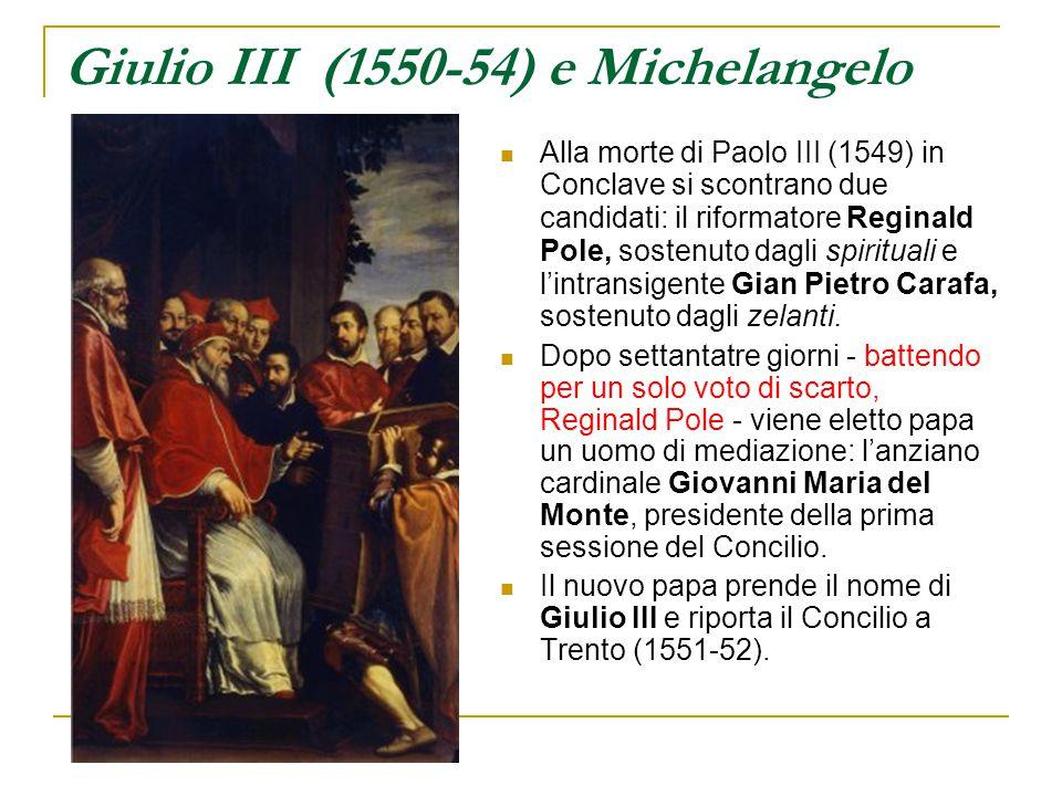 Giulio III (1550-54) e Michelangelo Alla morte di Paolo III (1549) in Conclave si scontrano due candidati: il riformatore Reginald Pole, sostenuto dag