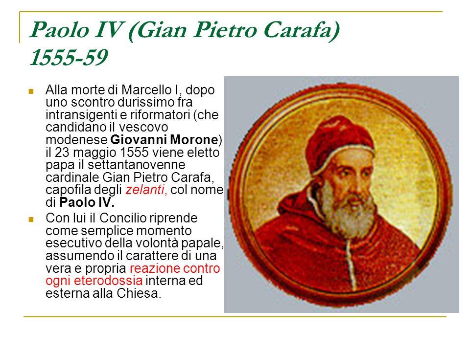 Paolo IV (Gian Pietro Carafa) 1555-59 Alla morte di Marcello I, dopo uno scontro durissimo fra intransigenti e riformatori (che candidano il vescovo m