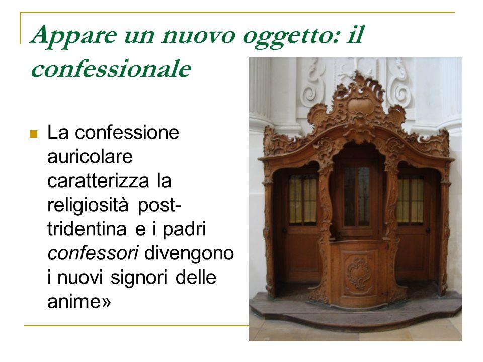 Appare un nuovo oggetto: il confessionale La confessione auricolare caratterizza la religiosità post- tridentina e i padri confessori divengono i nuov