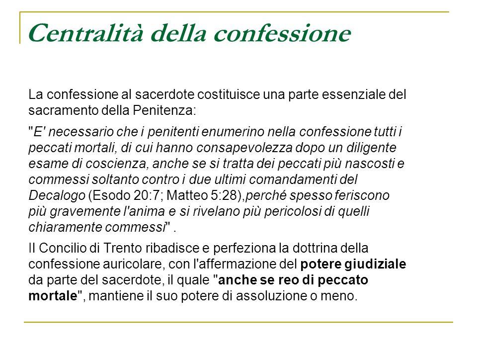 Centralità della confessione La confessione al sacerdote costituisce una parte essenziale del sacramento della Penitenza:
