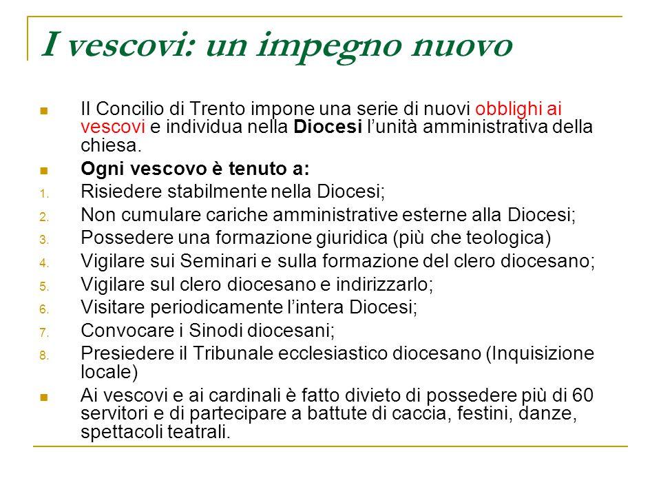 I vescovi: un impegno nuovo Il Concilio di Trento impone una serie di nuovi obblighi ai vescovi e individua nella Diocesi l'unità amministrativa della