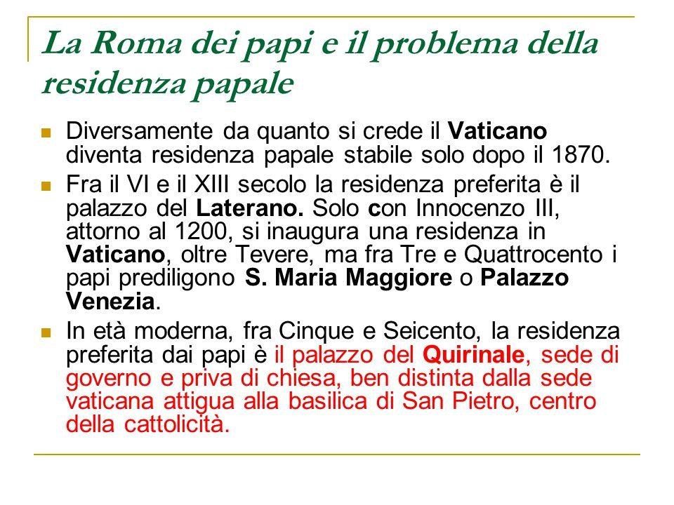 La Roma dei papi e il problema della residenza papale Diversamente da quanto si crede il Vaticano diventa residenza papale stabile solo dopo il 1870.
