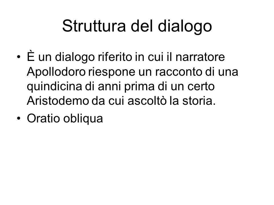 Struttura del dialogo È un dialogo riferito in cui il narratore Apollodoro riespone un racconto di una quindicina di anni prima di un certo Aristodemo