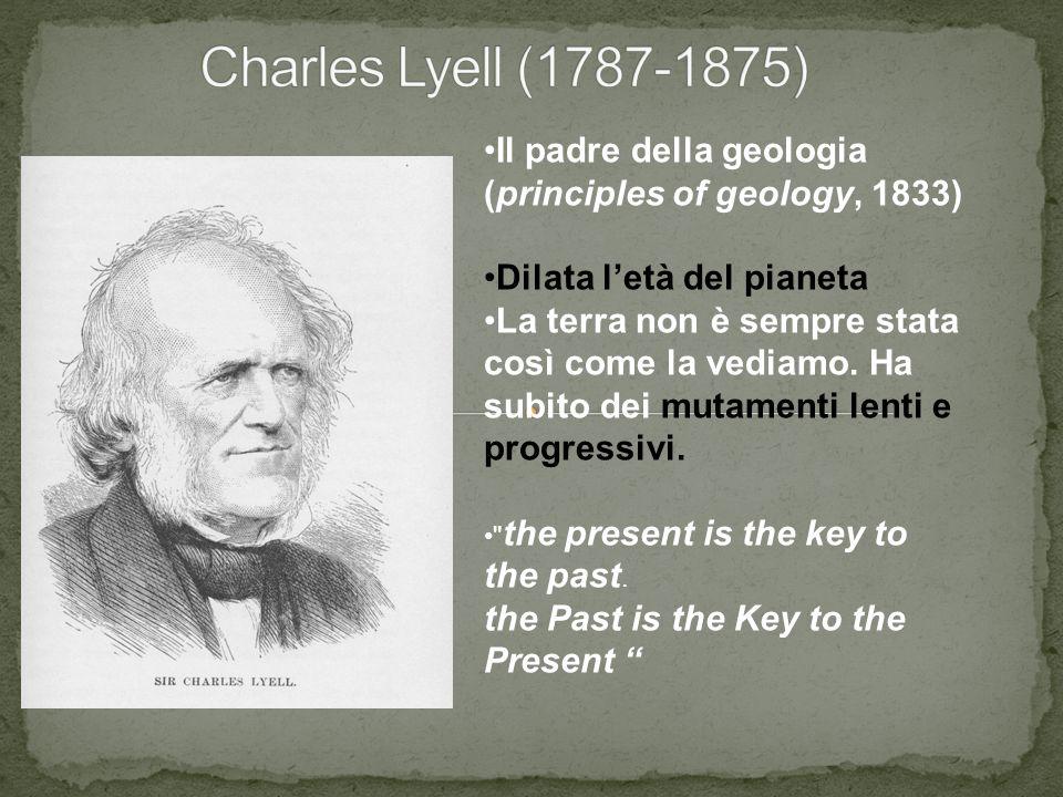 Il padre della geologia (principles of geology, 1833) Dilata l'età del pianeta La terra non è sempre stata così come la vediamo. Ha subito dei mutamen