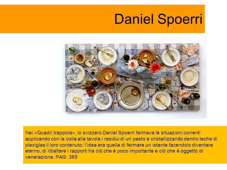 Daniel Spoerri Nei «Quadri trappola», lo svizzero Daniel Spoerri fermava le situazioni correnti applicando con la colla alla tavola i residui di un pa