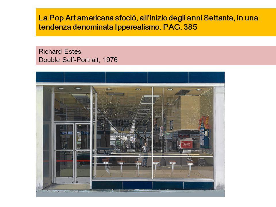 La Pop Art americana sfociò, all'inizio degli anni Settanta, in una tendenza denominata Ipperealismo. PAG. 385 Richard Estes Double Self-Portrait, 197