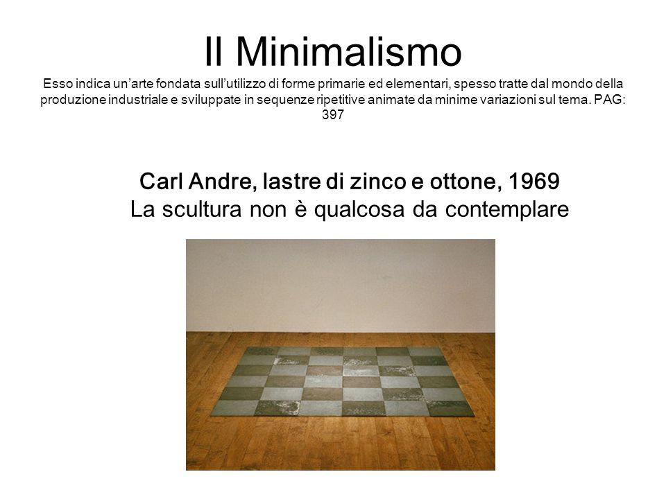 Carl Andre, lastre di zinco e ottone, 1969 La scultura non è qualcosa da contemplare Il Minimalismo Esso indica un'arte fondata sull'utilizzo di forme